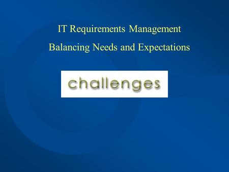 IT Requirements Management Balancing Needs and Expectations.