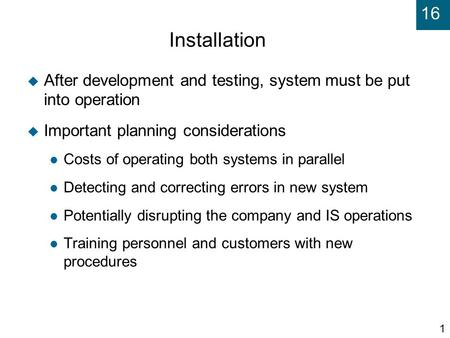 16 1 Installation  After development and testing, system must be put into operation  Important planning considerations Costs of operating both systems.