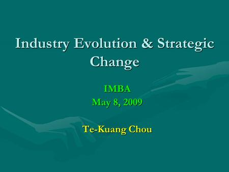 Industry Evolution & Strategic Change IMBA May 8, 2009 Te-Kuang Chou.