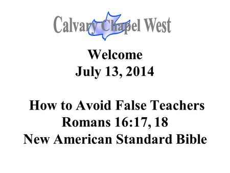 Welcome July 13, 2014 How to Avoid False Teachers Romans 16:17, 18 New American Standard Bible.