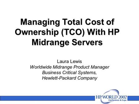 Managing Total Cost of Ownership (TCO) With HP Midrange Servers Laura Lewis Worldwide Midrange Product Manager Business Critical Systems, Hewlett-Packard.