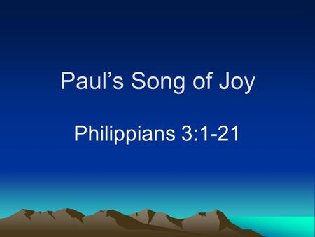 "Paul's Song of Joy Philippians 3:1-21. Joy A theme of Philippians Not the same as happiness (Hebrews 12:2) Not gained by accumulating ""things"""