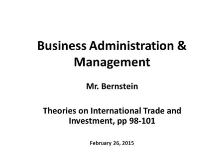 Business Administration & Management Mr. Bernstein Theories on International Trade and Investment, pp 98-101 February 26, 2015.