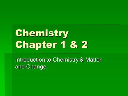 Chemistry Chapter 1 & 2 Introduction to Chemistry & Matter and Change.