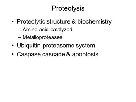 Proteolysis Proteolytic structure & biochemistry –Amino-acid catalyzed –Metalloproteases Ubiquitin-proteasome system Caspase cascade & apoptosis.