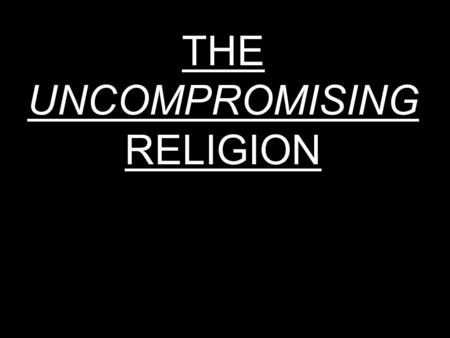 THE UNCOMPROMISING RELIGION. We live in a very dangerous time spiritually: a time in which terms such as: political correctness; tolerance; ecumenism.