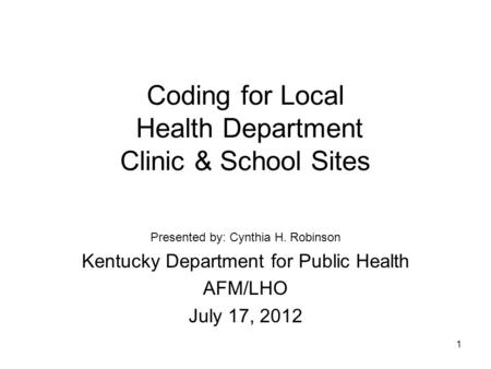 1 Coding for Local Health Department Clinic & School Sites Presented by: Cynthia H. Robinson Kentucky Department for Public Health AFM/LHO July 17, 2012.