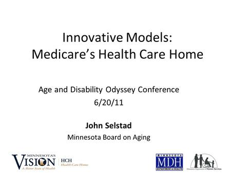 Innovative Models: Medicare's Health Care Home Age and Disability Odyssey Conference 6/20/11 John Selstad Minnesota Board on Aging.