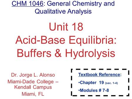 Acids and Bases Unit 18 Acid-Base Equilibria: Buffers & Hydrolysis Dr. Jorge L. Alonso Miami-Dade College – Kendall Campus Miami, FL CHM 1046: General.