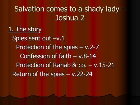 Salvation comes to a shady lady – Joshua 2 1. The story Spies sent out –v.1 Spies sent out –v.1 Protection of the spies – v.2-7 Protection of the spies.