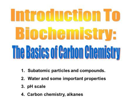 1.Subatomic particles and compounds. 2.Water and some important properties 3. pH scale 4. Carbon chemistry, alkanes.