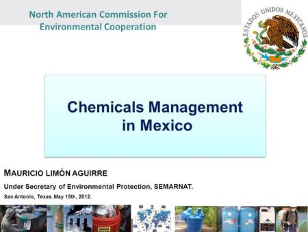 North American Commission For Environmental Cooperation Chemicals Management in Mexico Chemicals Management in Mexico M AURICIO LIMÓN AGUIRRE Under Secretary.