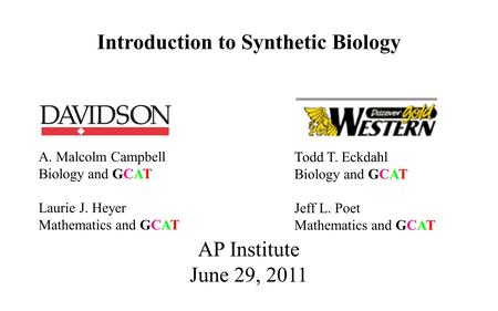 A. Malcolm Campbell Biology and GCAT Laurie J. Heyer Mathematics and GCAT AP Institute June 29, 2011 Introduction to Synthetic Biology Todd T. Eckdahl.