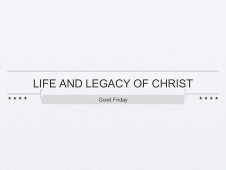LIFE AND LEGACY OF CHRIST Good Friday. LIFE OF CHRIST.