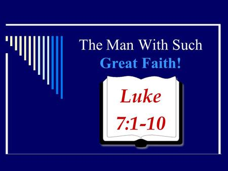 The Man With Such Great Faith! Luke 7:1-10. Centurion  Captain of 100 men in the Roman Army  One of four centurions in the N. T. At the cross (Matt.