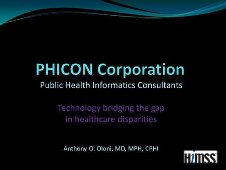 Public Health Informatics Consultants Technology bridging the gap in healthcare disparities Anthony O. Oloni, MD, MPH, CPHI.