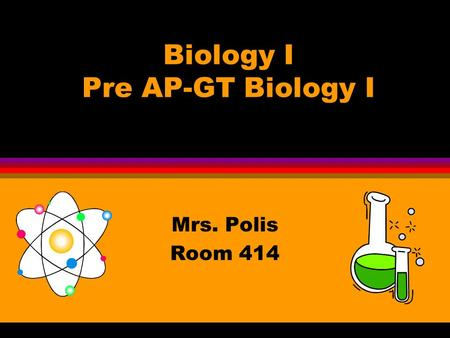 Biology I Pre AP-GT Biology I Mrs. Polis Room 414.