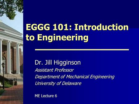 EGGG 101: Introduction to Engineering Dr. Jill Higginson Assistant Professor Department of Mechanical Engineering University of Delaware ME Lecture 6.
