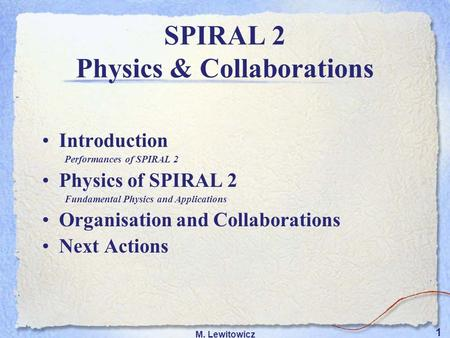 1 M. Lewitowicz Introduction Performances of SPIRAL 2 Physics of SPIRAL 2 Fundamental Physics and Applications Organisation and Collaborations Next Actions.