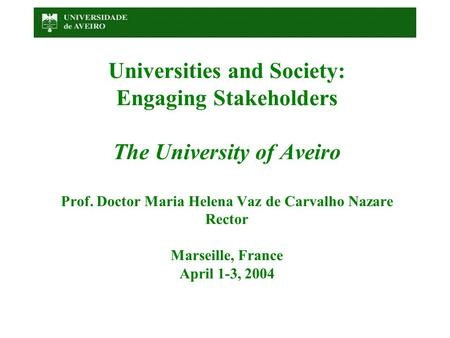 Universities and Society: Engaging Stakeholders The University of Aveiro Prof. Doctor Maria Helena Vaz de Carvalho Nazare Rector Marseille, France April.