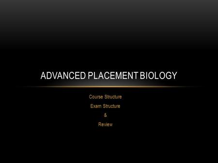 Course Structure Exam Structure & Review ADVANCED PLACEMENT BIOLOGY.
