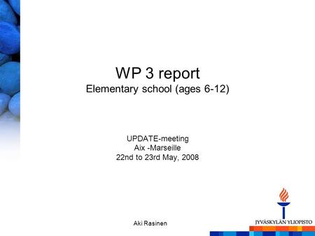 Aki Rasinen WP 3 report Elementary school (ages 6-12) UPDATE-meeting Aix -Marseille 22nd to 23rd May, 2008.