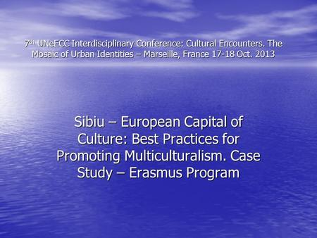 7 th UNeECC Interdisciplinary Conference: Cultural Encounters. The Mosaic of Urban Identities – Marseille, France 17-18 Oct. 2013 Sibiu – European Capital.