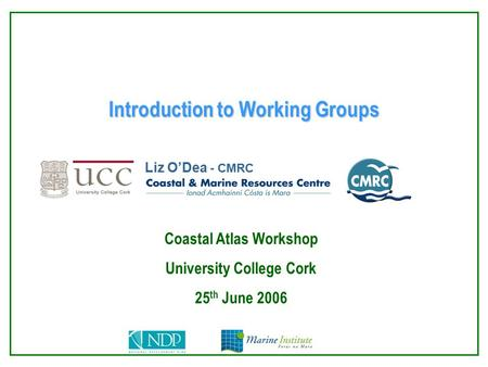 Introduction to Working Groups Liz O'Dea - CMRC Coastal Atlas Workshop University College Cork 25 th June 2006.