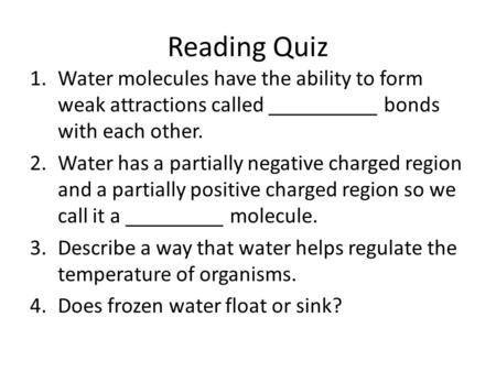 Reading Quiz 1.Water molecules have the ability to form weak attractions called __________ bonds with each other. 2.Water has a partially negative charged.