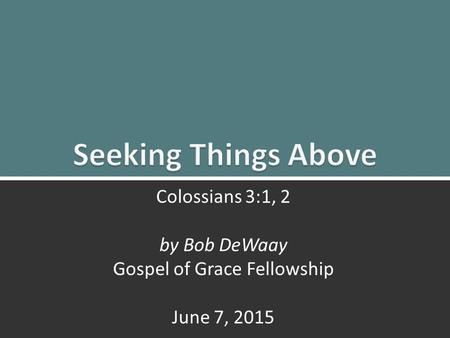 Seeking Things Above: Colossians 3:1, 21 Colossians 3:1, 2 by Bob DeWaay Gospel of Grace Fellowship June 7, 2015.