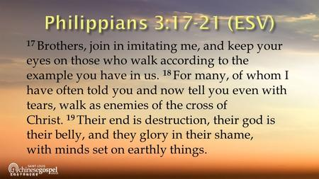 17 Brothers, join in imitating me, and keep your eyes on those who walk according to the example you have in us. 18 For many, of whom I have often told.