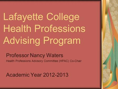 Lafayette College Health Professions Advising Program Professor Nancy Waters Health Professions Advisory Committee (HPAC) Co-Chair Academic Year 2012-2013.