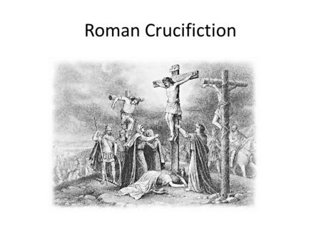 Roman Crucifiction. Crucifixion was used for slaves, thieves, and enemies of the state. It was considered a most shameful and disgraceful way to die.