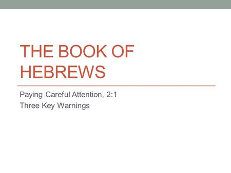 THE BOOK OF HEBREWS Paying Careful Attention, 2:1 Three Key Warnings.