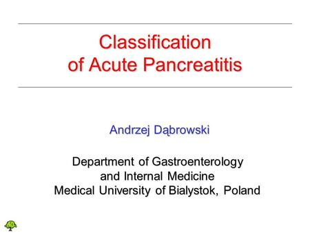 Classification of Acute Pancreatitis Andrzej Dąbrowski Andrzej Dąbrowski Department of Gastroenterology and Internal Medicine Medical University of Bialystok,
