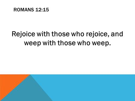 ROMANS 12:15 Rejoice with those who rejoice, and weep with those who weep.