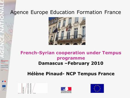 Agence Europe Education Formation France French-Syrian cooperation under Tempus programme Damascus –February 2010 Hélène Pinaud- NCP Tempus France.