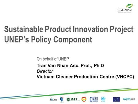 Sustainable Product Innovation Project UNEP's Policy Component On behalf of UNEP Tran Van Nhan Asc. Prof., Ph.D Director Vietnam Cleaner Production Centre.