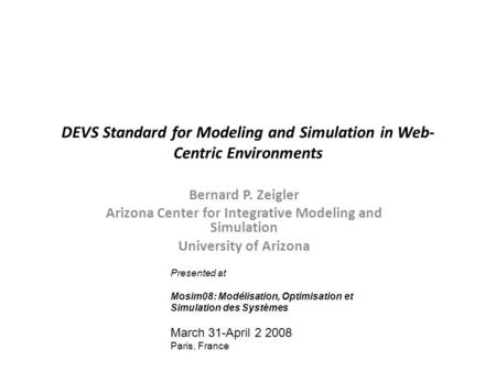 DEVS Standard for Modeling and Simulation in Web- Centric Environments Bernard P. Zeigler Arizona Center for Integrative Modeling and Simulation University.