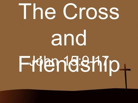 The Cross and Friendship John 15:9-17. Ever Wonder? Ever wonder why God would call us friends?