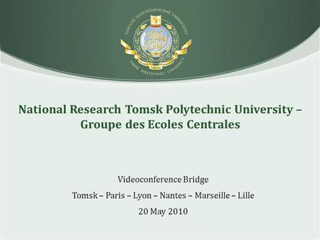 National Research Tomsk Polytechnic University – Groupe des Ecoles Centrales Videoconference Bridge Tomsk – Paris – Lyon – Nantes – Marseille – Lille 20.