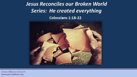 Grace Alliance Church www.gracealliance.org Colossians 1:18-22 Jesus Reconciles our Broken World Series: He created everything.