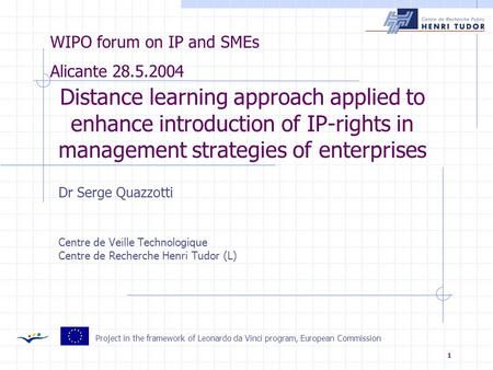 1 Distance learning approach applied to enhance introduction of IP-rights in management strategies of enterprises Dr Serge Quazzotti Centre de Veille Technologique.