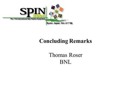Concluding Remarks Thomas Roser BNL. Spin Symposia are uniquely dedicated to the fundamental role of spin in nuclear and particle physics. Some SPIN2006.