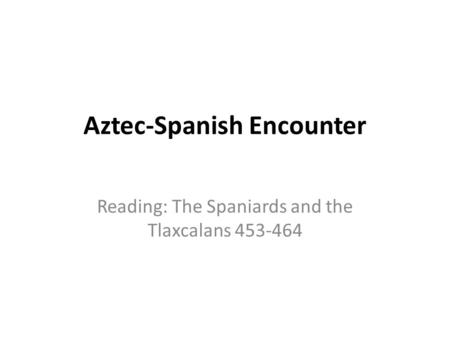 Aztec-Spanish Encounter Reading: The Spaniards and the Tlaxcalans 453-464.