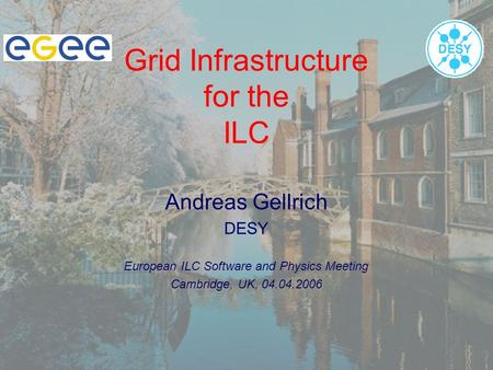 Grid Infrastructure for the ILC Andreas Gellrich DESY European ILC Software and Physics Meeting Cambridge, UK, 04.04.2006.