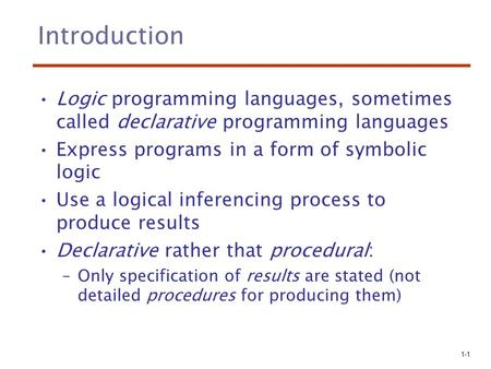 1-1 Introduction Logic programming languages, sometimes called declarative programming languages Express programs in a form of symbolic logic Use a logical.