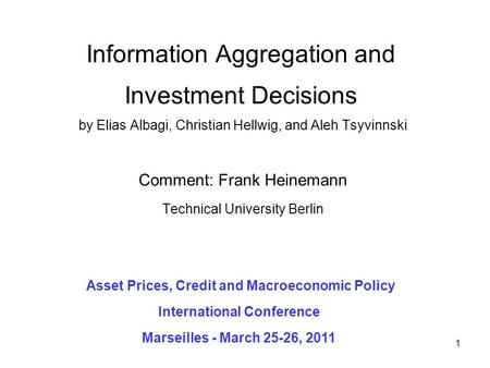 1 Information Aggregation and Investment Decisions by Elias Albagi, Christian Hellwig, and Aleh Tsyvinnski Comment: Frank Heinemann Technical University.