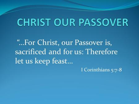 """…For Christ, our Passover is, sacrificed and for us: Therefore let us keep feast… I Corinthians 5:7-8."