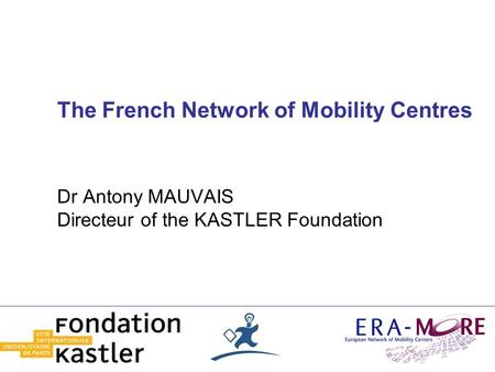The French Network of Mobility Centres Dr Antony MAUVAIS Directeur of the KASTLER Foundation.